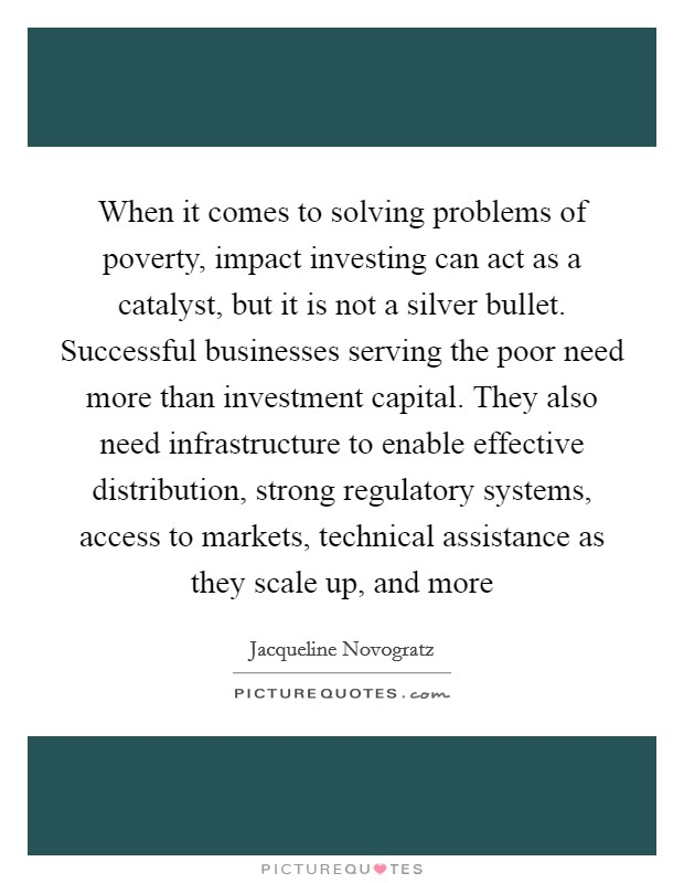 When it comes to solving problems of poverty, impact investing can act as a catalyst, but it is not a silver bullet. Successful businesses serving the poor need more than investment capital. They also need infrastructure to enable effective distribution, strong regulatory systems, access to markets, technical assistance as they scale up, and more Picture Quote #1