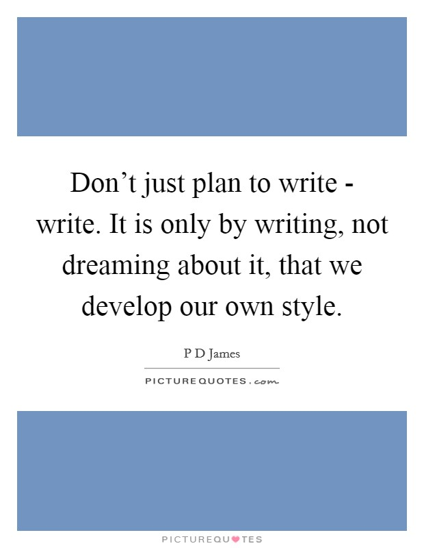 Don't just plan to write - write. It is only by writing, not dreaming about it, that we develop our own style Picture Quote #1