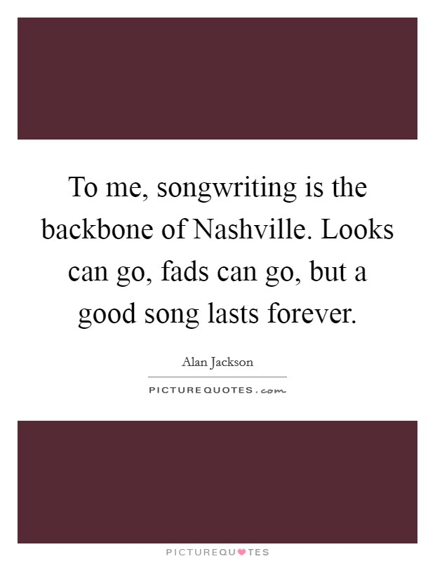 To me, songwriting is the backbone of Nashville. Looks can go, fads can go, but a good song lasts forever Picture Quote #1