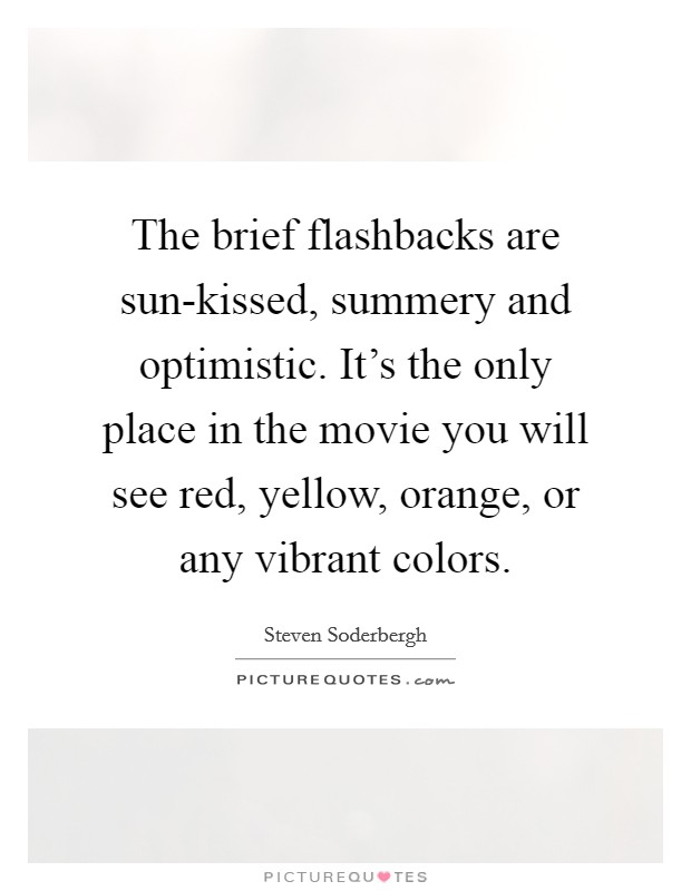 The brief flashbacks are sun-kissed, summery and optimistic. It's the only place in the movie you will see red, yellow, orange, or any vibrant colors Picture Quote #1