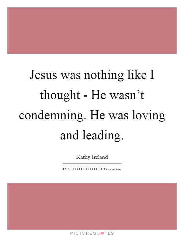 Jesus was nothing like I thought - He wasn't condemning. He was loving and leading Picture Quote #1
