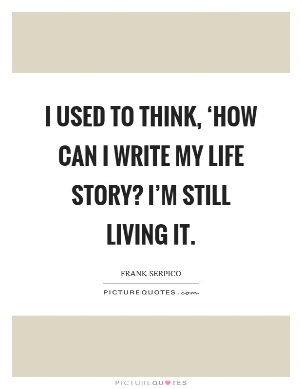 I used to think, 'How can I write my life story? I'm still living it Picture Quote #1