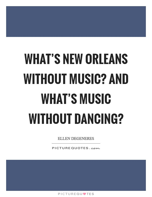 What's New Orleans without music? And what's music without dancing? Picture Quote #1