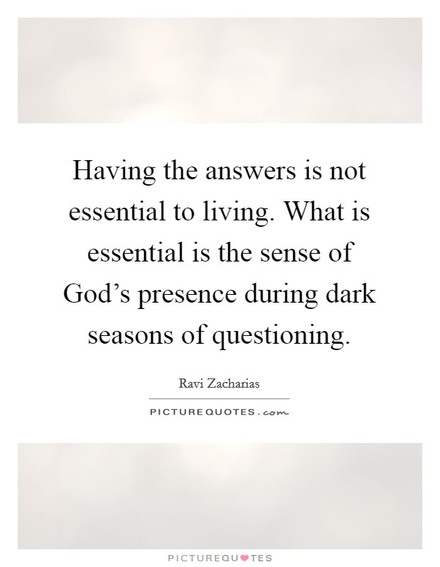 Having the answers is not essential to living. What is essential is the sense of God's presence during dark seasons of questioning Picture Quote #1