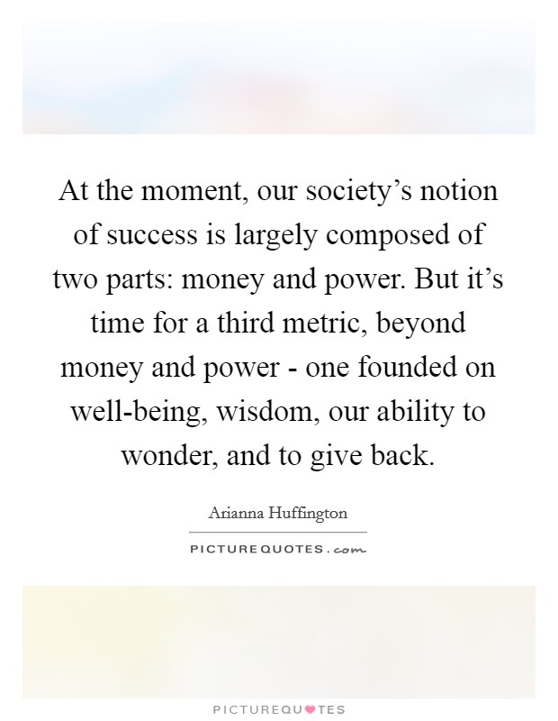At the moment, our society's notion of success is largely composed of two parts: money and power. But it's time for a third metric, beyond money and power - one founded on well-being, wisdom, our ability to wonder, and to give back Picture Quote #1