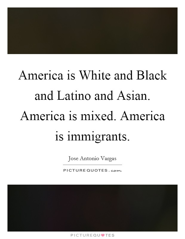 America is White and Black and Latino and Asian. America is mixed. America is immigrants Picture Quote #1