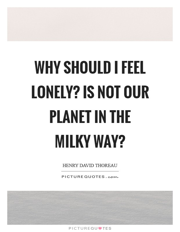 Why should I feel lonely? is not our planet in the Milky Way? Picture Quote #1