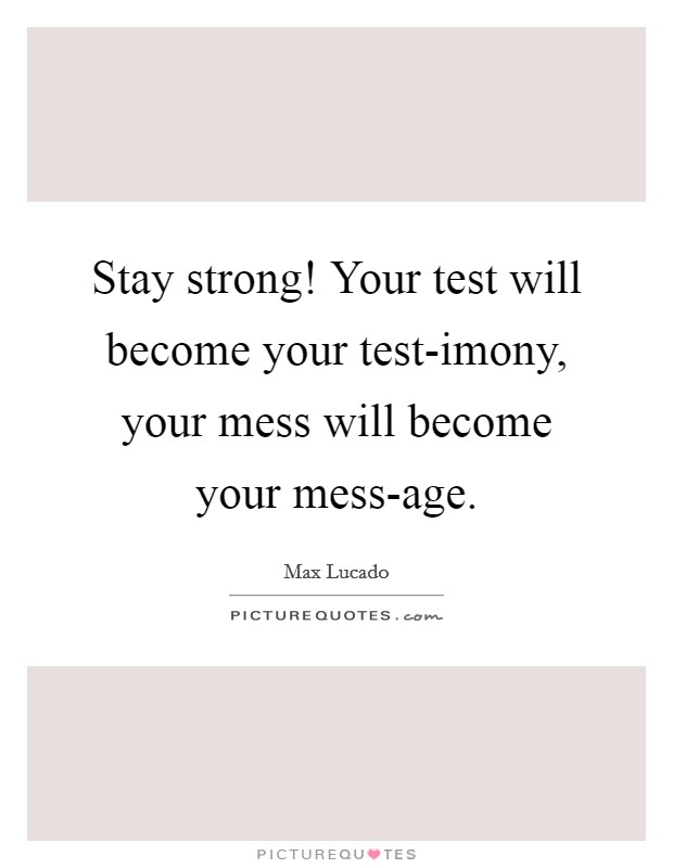Stay strong! Your test will become your test-imony, your mess will become your mess-age Picture Quote #1