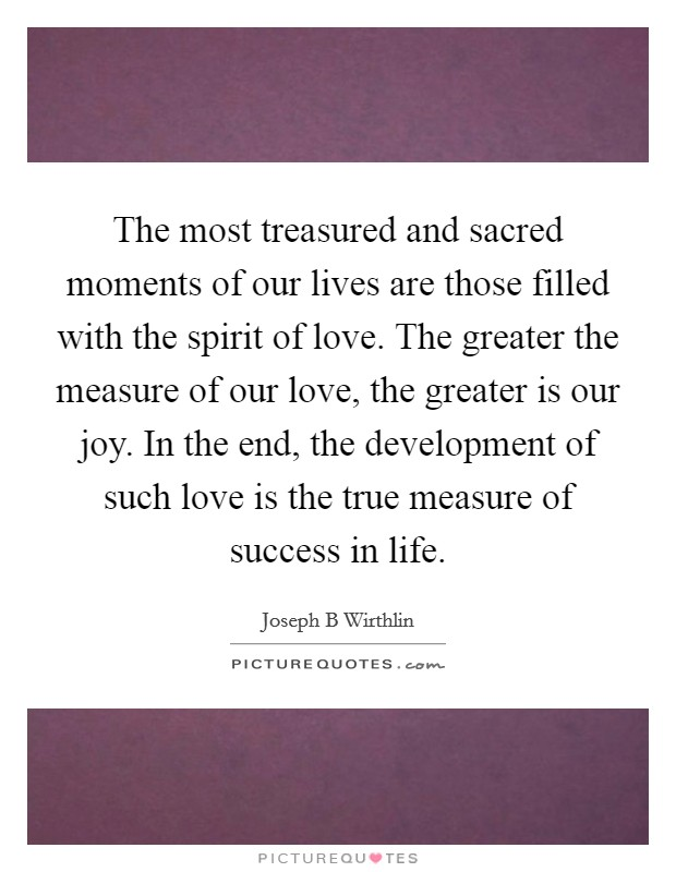 The most treasured and sacred moments of our lives are those filled with the spirit of love. The greater the measure of our love, the greater is our joy. In the end, the development of such love is the true measure of success in life Picture Quote #1