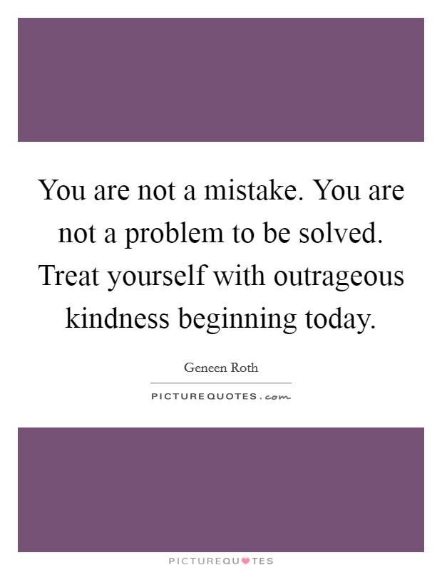 You are not a mistake. You are not a problem to be solved. Treat yourself with outrageous kindness beginning today Picture Quote #1