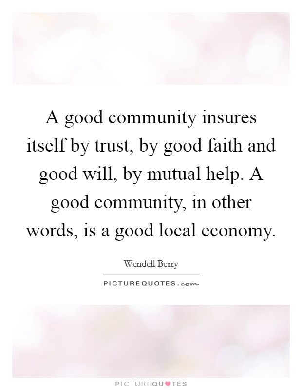 A good community insures itself by trust, by good faith and good will, by mutual help. A good community, in other words, is a good local economy Picture Quote #1