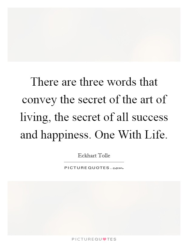 There are three words that convey the secret of the art of living, the secret of all success and happiness. One With Life Picture Quote #1
