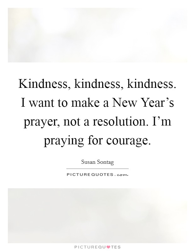 Kindness, kindness, kindness. I want to make a New Year's prayer, not a resolution. I'm praying for courage Picture Quote #1