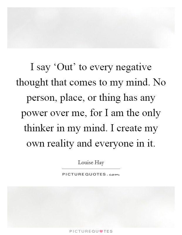 I say 'Out' to every negative thought that comes to my mind. No person, place, or thing has any power over me, for I am the only thinker in my mind. I create my own reality and everyone in it Picture Quote #1