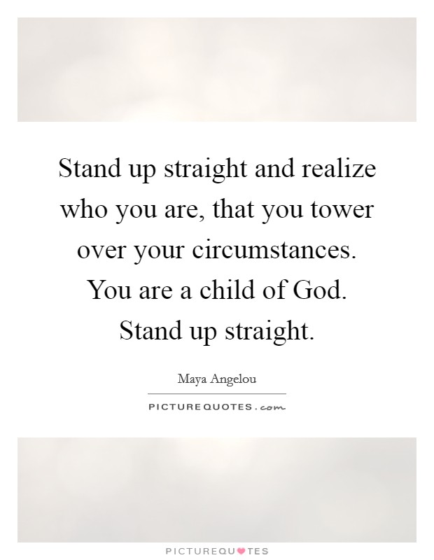 Stand up straight and realize who you are, that you tower over your circumstances. You are a child of God. Stand up straight Picture Quote #1