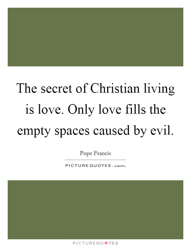 The secret of Christian living is love. Only love fills the empty spaces caused by evil Picture Quote #1