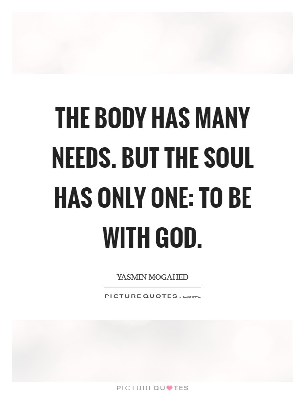 The body has many needs. But the soul has only one: to be with God Picture Quote #1