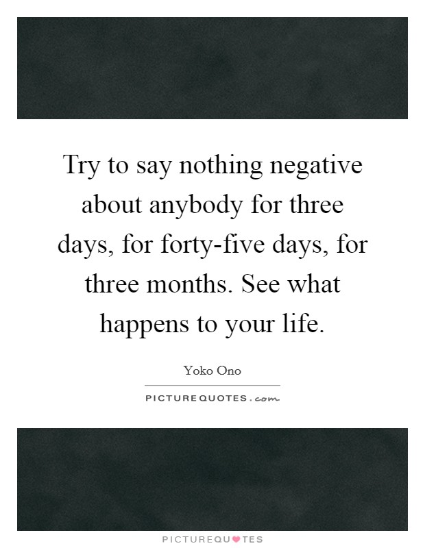 Try to say nothing negative about anybody for three days, for forty-five days, for three months. See what happens to your life Picture Quote #1