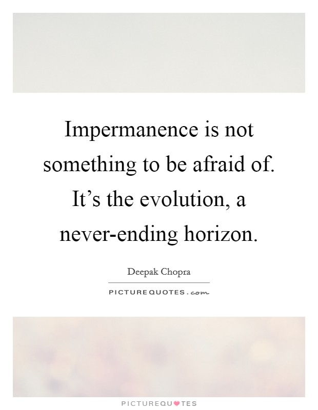 Impermanence is not something to be afraid of. It's the evolution, a never-ending horizon Picture Quote #1