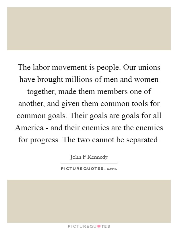 The labor movement is people. Our unions have brought millions of men and women together, made them members one of another, and given them common tools for common goals. Their goals are goals for all America - and their enemies are the enemies for progress. The two cannot be separated Picture Quote #1