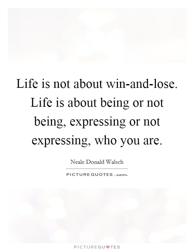 Life is not about win-and-lose. Life is about being or not being, expressing or not expressing, who you are Picture Quote #1