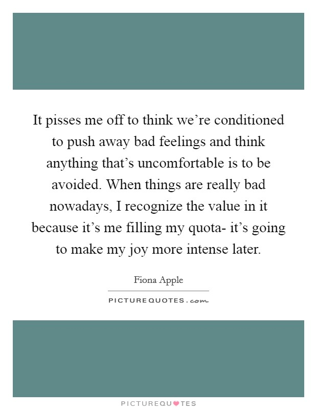 It pisses me off to think we're conditioned to push away bad feelings and think anything that's uncomfortable is to be avoided. When things are really bad nowadays, I recognize the value in it because it's me filling my quota- it's going to make my joy more intense later Picture Quote #1