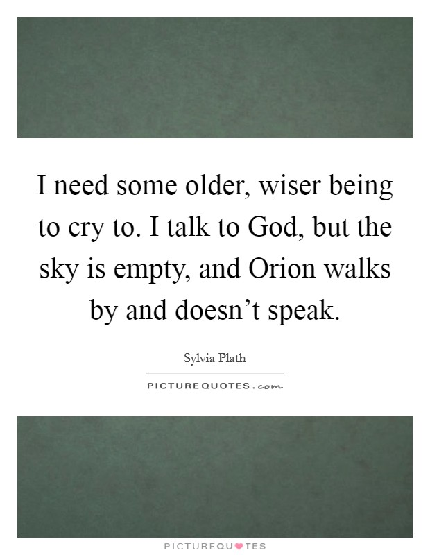 I need some older, wiser being to cry to. I talk to God, but the sky is empty, and Orion walks by and doesn't speak Picture Quote #1