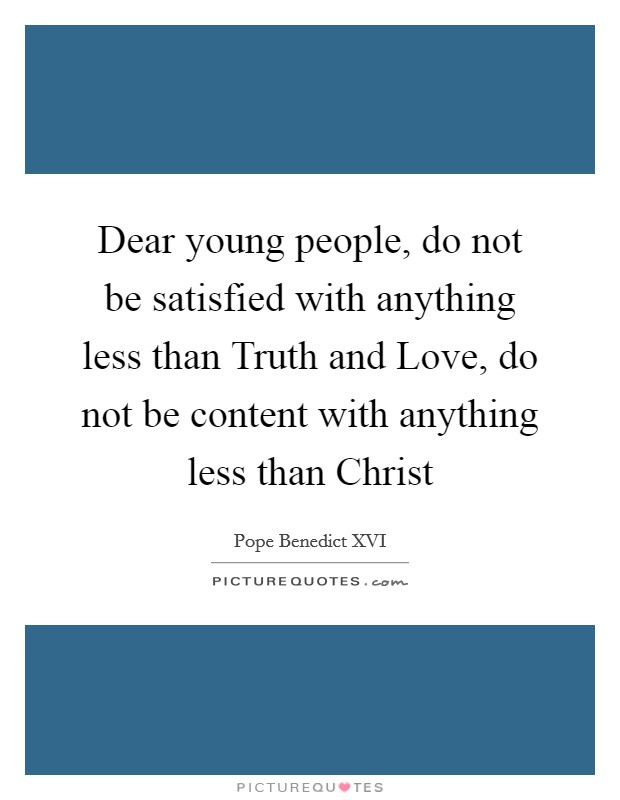 Dear young people, do not be satisfied with anything less than Truth and Love, do not be content with anything less than Christ Picture Quote #1