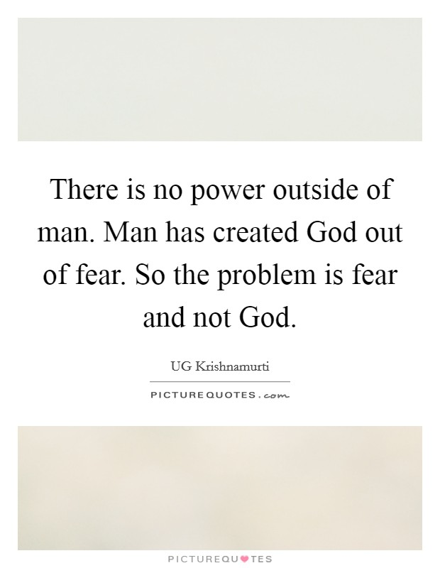 There is no power outside of man. Man has created God out of fear. So the problem is fear and not God Picture Quote #1
