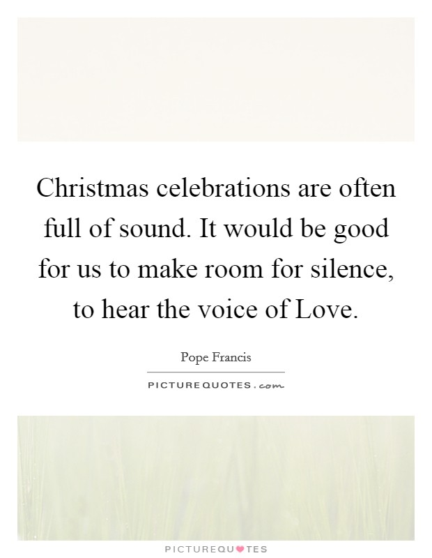 Christmas celebrations are often full of sound. It would be good for us to make room for silence, to hear the voice of Love Picture Quote #1