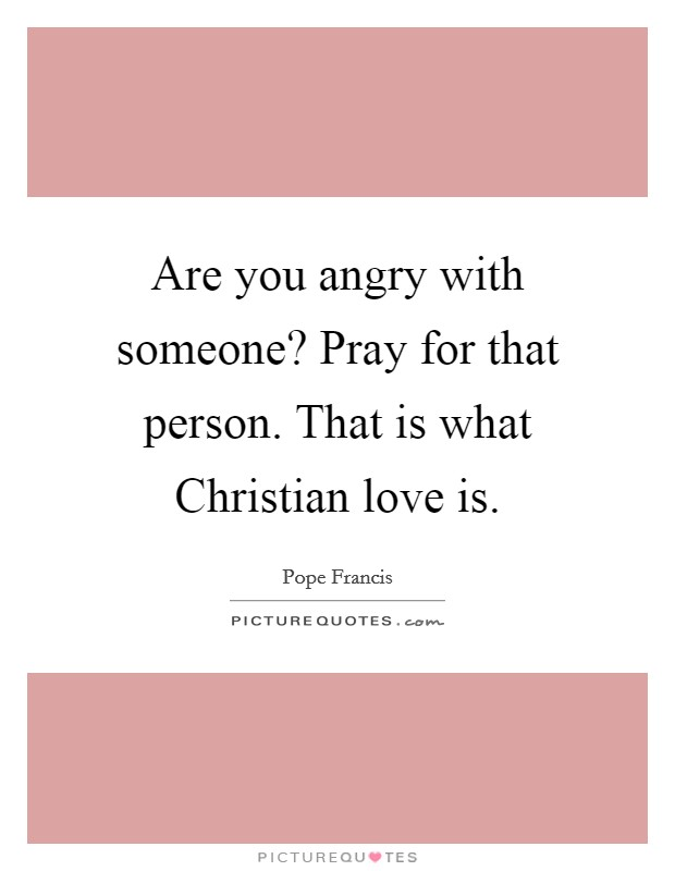 Are you angry with someone? Pray for that person. That is what Christian love is Picture Quote #1