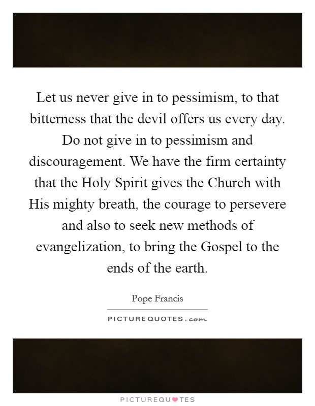 Let us never give in to pessimism, to that bitterness that the devil offers us every day. Do not give in to pessimism and discouragement. We have the firm certainty that the Holy Spirit gives the Church with His mighty breath, the courage to persevere and also to seek new methods of evangelization, to bring the Gospel to the ends of the earth Picture Quote #1