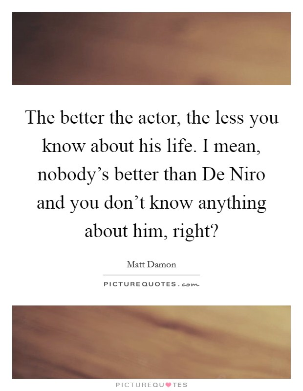 The better the actor, the less you know about his life. I mean, nobody's better than De Niro and you don't know anything about him, right? Picture Quote #1