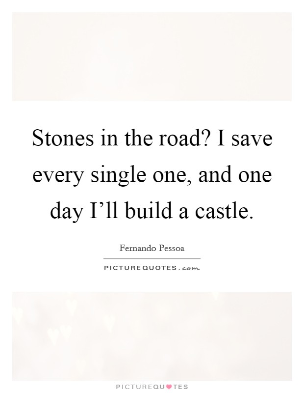 Stones in the road? I save every single one, and one day I'll build a castle Picture Quote #1