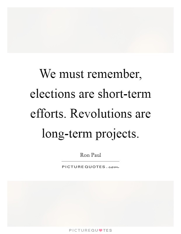 We must remember, elections are short-term efforts. Revolutions are long-term projects Picture Quote #1