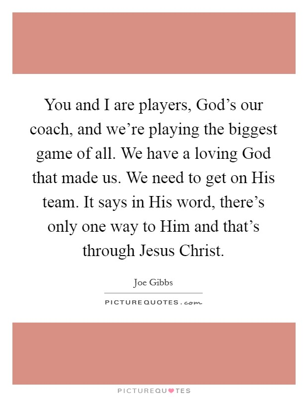 You and I are players, God's our coach, and we're playing the biggest game of all. We have a loving God that made us. We need to get on His team. It says in His word, there's only one way to Him and that's through Jesus Christ Picture Quote #1