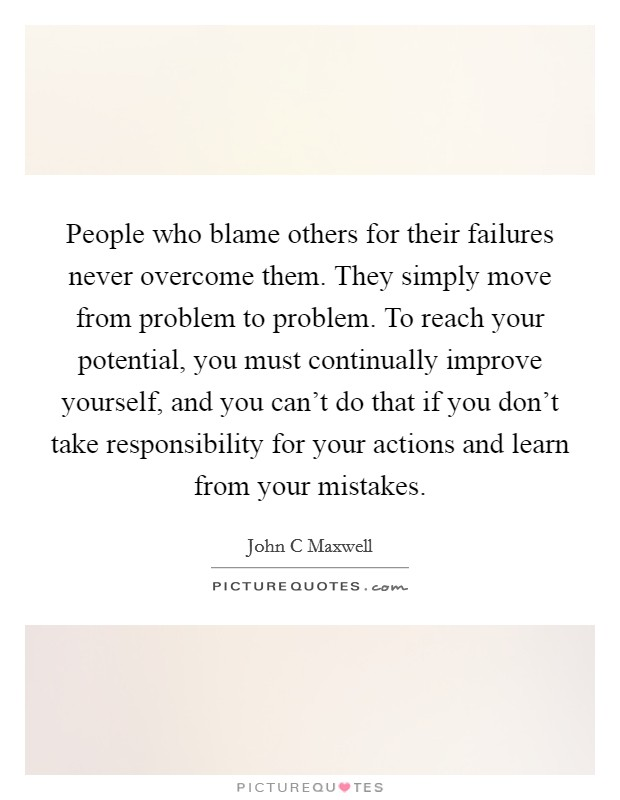 People who blame others for their failures never overcome them. They simply move from problem to problem. To reach your potential, you must continually improve yourself, and you can't do that if you don't take responsibility for your actions and learn from your mistakes Picture Quote #1
