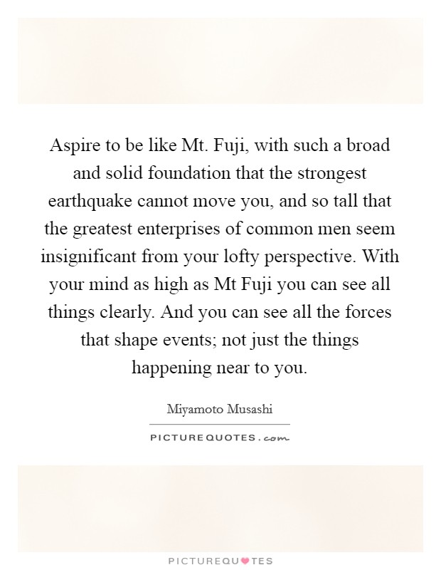 Aspire to be like Mt. Fuji, with such a broad and solid foundation that the strongest earthquake cannot move you, and so tall that the greatest enterprises of common men seem insignificant from your lofty perspective. With your mind as high as Mt Fuji you can see all things clearly. And you can see all the forces that shape events; not just the things happening near to you Picture Quote #1