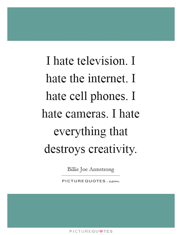 I hate television. I hate the internet. I hate cell phones. I hate cameras. I hate everything that destroys creativity Picture Quote #1