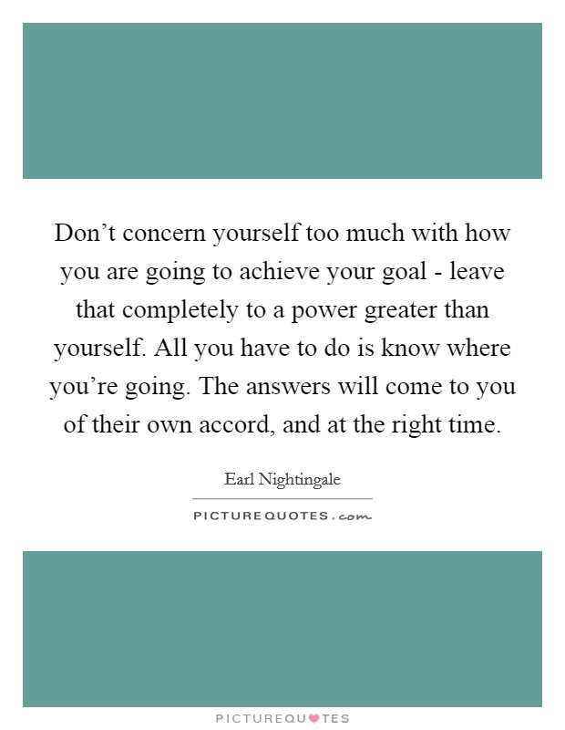 Don't concern yourself too much with how you are going to achieve your goal - leave that completely to a power greater than yourself. All you have to do is know where you're going. The answers will come to you of their own accord, and at the right time Picture Quote #1