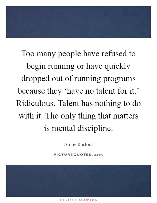 Too many people have refused to begin running or have quickly dropped out of running programs because they 'have no talent for it.' Ridiculous. Talent has nothing to do with it. The only thing that matters is mental discipline Picture Quote #1