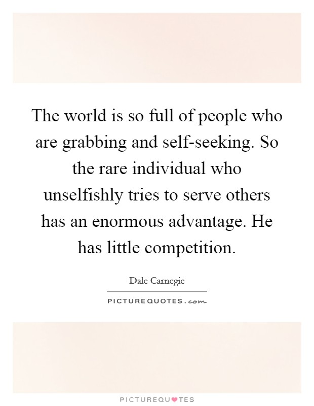The world is so full of people who are grabbing and self-seeking. So the rare individual who unselfishly tries to serve others has an enormous advantage. He has little competition Picture Quote #1