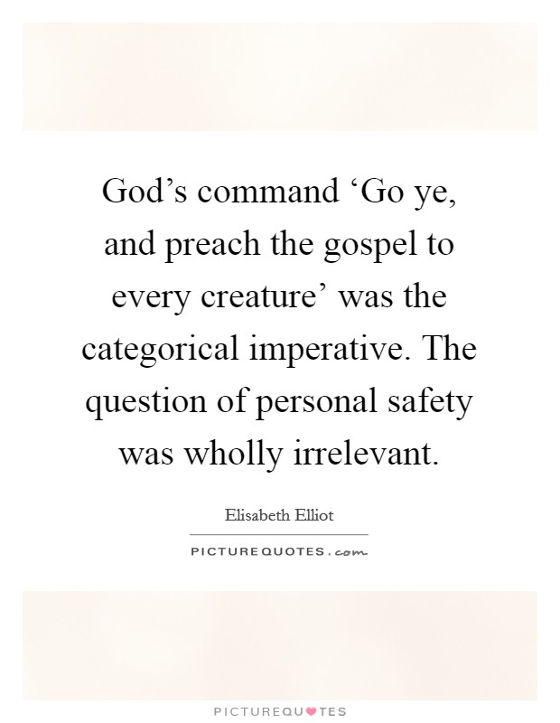 God's command 'Go ye, and preach the gospel to every creature' was the categorical imperative. The question of personal safety was wholly irrelevant Picture Quote #1
