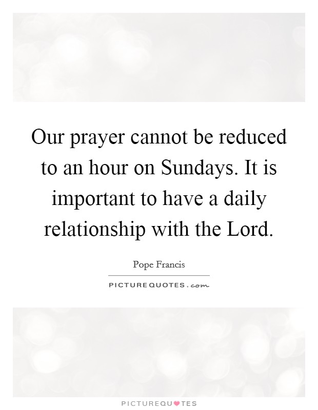 Our prayer cannot be reduced to an hour on Sundays. It is important to have a daily relationship with the Lord Picture Quote #1