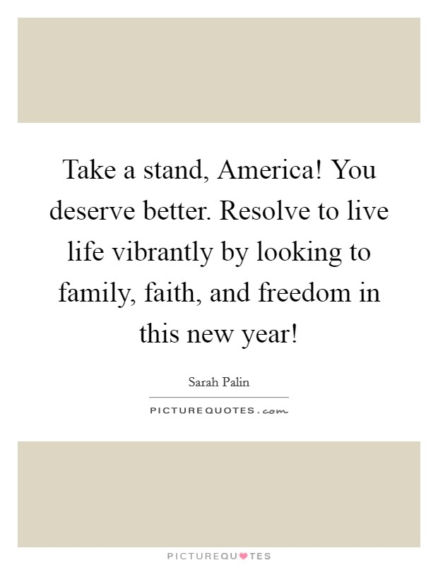 Take a stand, America! You deserve better. Resolve to live life vibrantly by looking to family, faith, and freedom in this new year! Picture Quote #1