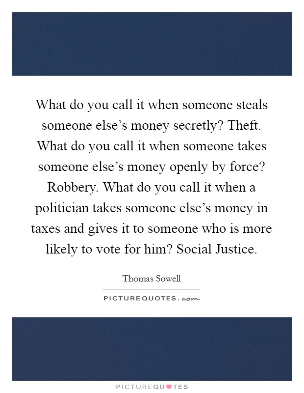 What do you call it when someone steals someone else's money secretly? Theft. What do you call it when someone takes someone else's money openly by force? Robbery. What do you call it when a politician takes someone else's money in taxes and gives it to someone who is more likely to vote for him? Social Justice Picture Quote #1