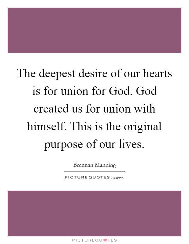 The deepest desire of our hearts is for union for God. God created us for union with himself. This is the original purpose of our lives Picture Quote #1