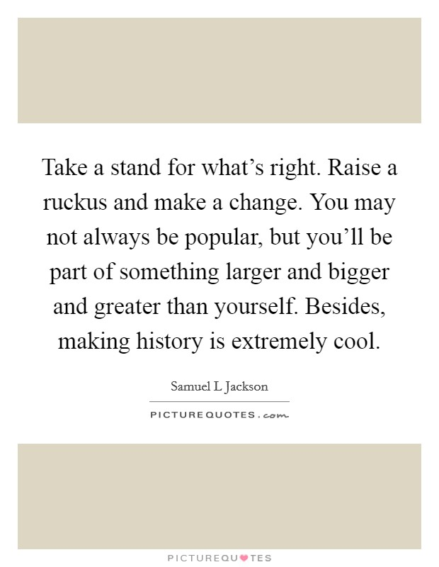 Take a stand for what's right. Raise a ruckus and make a change. You may not always be popular, but you'll be part of something larger and bigger and greater than yourself. Besides, making history is extremely cool Picture Quote #1