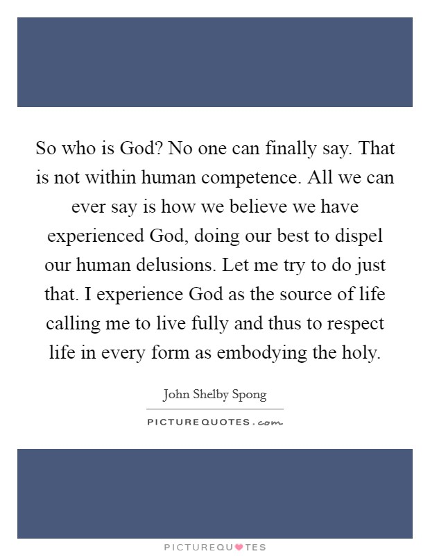 So who is God? No one can finally say. That is not within human competence. All we can ever say is how we believe we have experienced God, doing our best to dispel our human delusions. Let me try to do just that. I experience God as the source of life calling me to live fully and thus to respect life in every form as embodying the holy Picture Quote #1