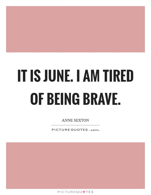 It is June. I am tired of being brave Picture Quote #1